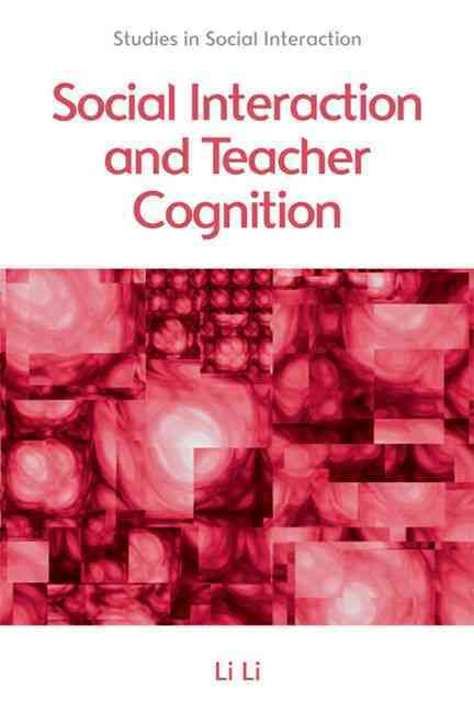 Social Interaction and Teacher Cognition By Li, Li